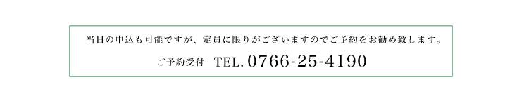 当日の申込も可能ですが、定員に限りがございますので、ご予約をお勧めいたします。 TEL0766-25-4190